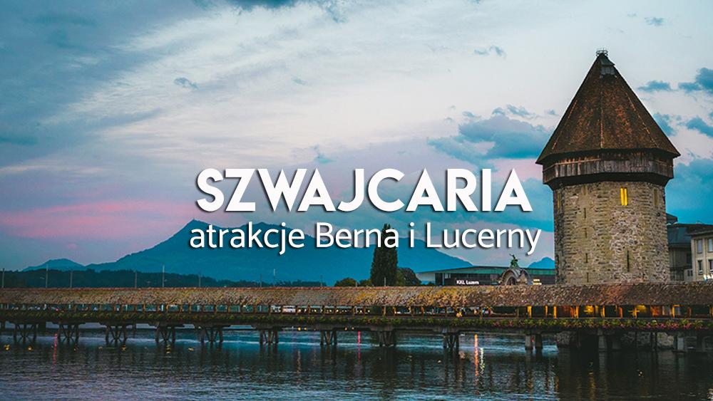 atrakcje Lucerny i Berna - Szwajcaria