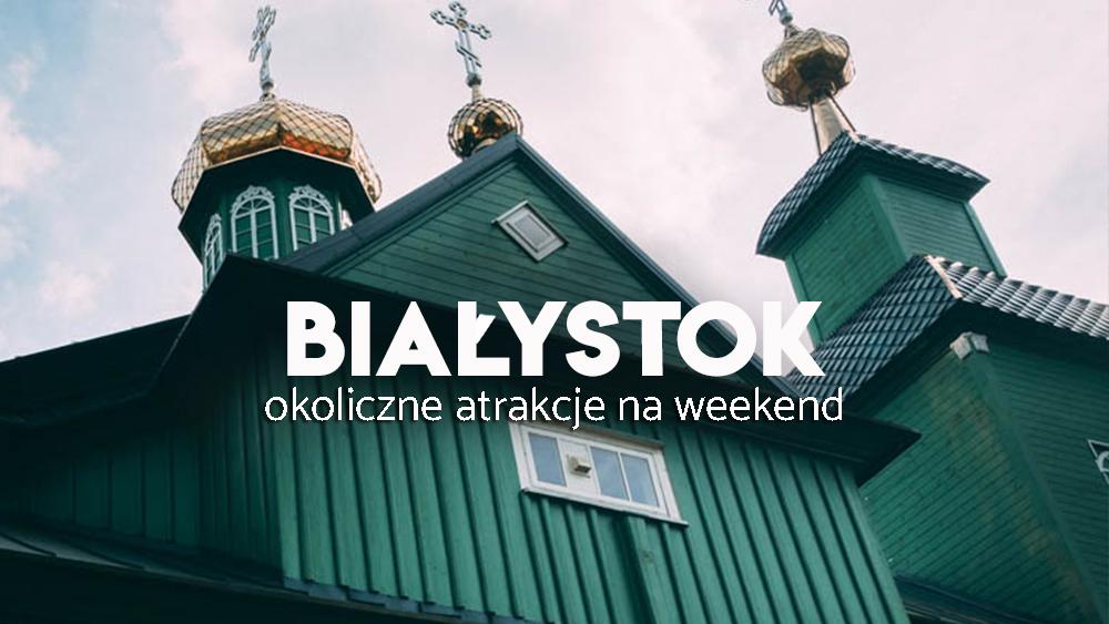Okolice Białegostoku - zwiedzanie Podlasia
