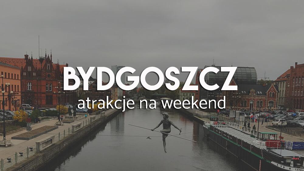 Bydgoszcz na weekend - lista obowiązkowych atrakcji