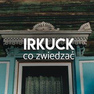 Irkuck co zwiedzać- atrakcje